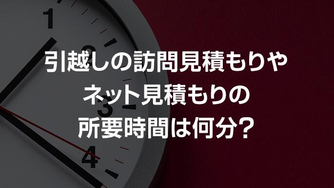 引越しの訪問見積もりやネット見積もりの所要時間は何分?